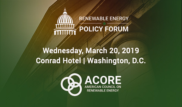 For Renewable Power Players  Entering its 16th year, ACORE's Renewable Energy Policy Forum is the only pan-renewables summit that addresses the full range of state and national policy mechanisms most essential to growth.   On March 20, 2019, nationally recognized policymakers and business leaders will gather at the Conrad Hotel in Washington, D.C. to build out the renewable energy economy and help guide the most interesting and important conversations happening in power markets today.