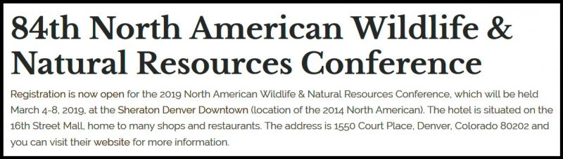 For more than 80 years, WMI has administered the North American Wildlife and Natural Resource Conference. The North American Conference sessions, workshops and more than 150 separate meetings and functions, serve as the annual forum to set conservation policy in North America.  Conference attendees include the administrators of federal, state and provincial wildlife and other natural resource agencies, college and university program leaders, heads of leading private conservation organizations, and other managers, scientists, researchers, officials and students of natural resources. The conference is a regular gathering of professionals to learn and exchange ideas, through a formal program, related meetings and other scheduled business, social and educational events.  The conference format is designed so that attendees leave with      A better understanding of the origins, complexities and likely solutions to current conservation issues, and     A better sense of the need for and the methods to achieve coordinated, cooperative management of the continent's wildlife.