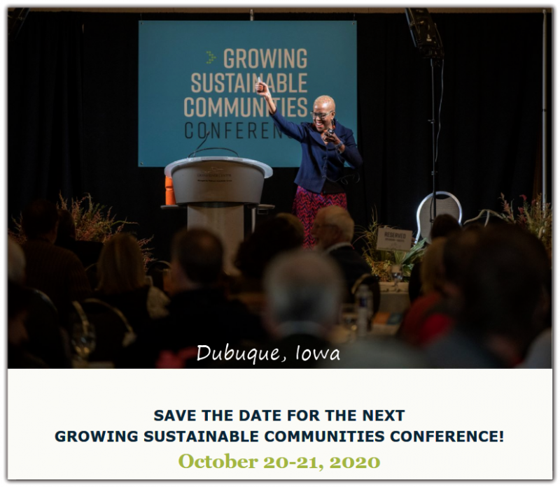 Save the date for the 13th annual Growing Sustainable Communities Conference, which will be held October 20-21, 2020 at the Grand River Center in Dubuque, Iowa, and is expected to draw approximately 500 attendees.  Hosted by the City of Dubuque, Iowa, the Growing Sustainable Communities Conference is the largest and longest- standing sustainability conference in the Midwest and will be held again at the Grand River Center located in the Port of Dubuque at 500 Bell Street. The 13th annual conference will be two days of education, inspiration and collaboration on topics of interest to anyone who cares about creating great towns and cities that stand the test of time.
