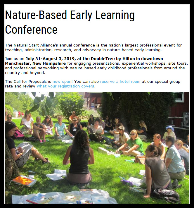 The Natural Start Alliance's annual conference is the nation's largest professional event for teaching, administration, research, and advocacy in nature-based early learning.  Join us on July 31-August 3, 2019, at the DoubleTree by Hilton in downtown Manchester, New Hampshire for engaging presentations, experiential workshops, site tours, and professional networking with nature-based early childhood professionals from around the country and beyond.   The Call for Proposals is now open! You can also reserve a hotel room at our special group rate and review what your registration covers.