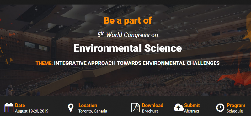 "the 5th World Congress on Environmental Science scheduled in Toronto, Canada during August 19-20, 2019. Enormous arrangements are done for plenary lectures, keynote talks, courses by eminent personalities from around the world in addition to poster presentations, young researcher sessions, symposiums, workshops, and Exhibitions with the theme: ""Integrative Approach towards Environmental Challenges"" to realize ample opportunities for resolving the challenges. The environment is massive and Environmental Science is covering all the major and minor topics like Ecology, Plant Science, Zoology, Climate Change, Mineralogy, Oceanology, Soil Science, Geology, Physical Geography, Atmospheric Science, and Earth Science."