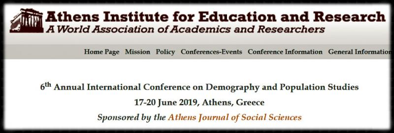 Athens Institute for Education and Research A World Association of Academics and Researchers 6 th Annual International Conference on Demography and Population Studies 1 7 - 2 0 June 201 9 , Athens, Greece The Anthropology   &   Demography   Unit of   ATINER   will   hold   its 6 th Annual   International  Conference on  Demography  and  Population  Studies, 17 - 20  June 2019,  Athens,  Greece s ponsored  by  the Athens  Journal  of  Social  Sciences . The  aim  of  the  conference  is  to  bring  together  academics  and  researchers  from  all  areas  of  Demography  and  Population  and  other  related  disciplines.  You  may  participate  as  stream  leader,  presenter  of  one  paper, chair  of  a  session  or  observer.  Please  submit a proposal using the form available ( https://www.atiner.gr/2019/FORM - DEM.doc )