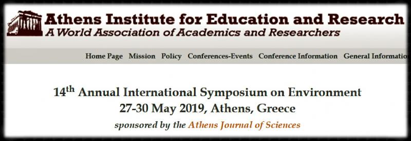 1 4 th Annual Internat ional Symposium on Environment 2 7 - 3 0 May 201 9 , Athens, Greece The Environment   Unit and   the Center   for   Environmental   Pollution,   Climate   &   Ecology  (CEPCE) of     ATINER     are organising     the 14 th Annual  International  Symposium     on  Environment,  27 - 30  May  2019,  Athens,  Greece sponsored  by  the Athens  Journal  of  Sciences . The  aim  of  the  conference  is  to  bring  together  academics  and  researchers  of  all  areas  of  environment and  other  related  disciplines.  Y ou  may  participate  as  stream  leader ,  presenter  of  one  paper,  chair  a  session  or  observer .