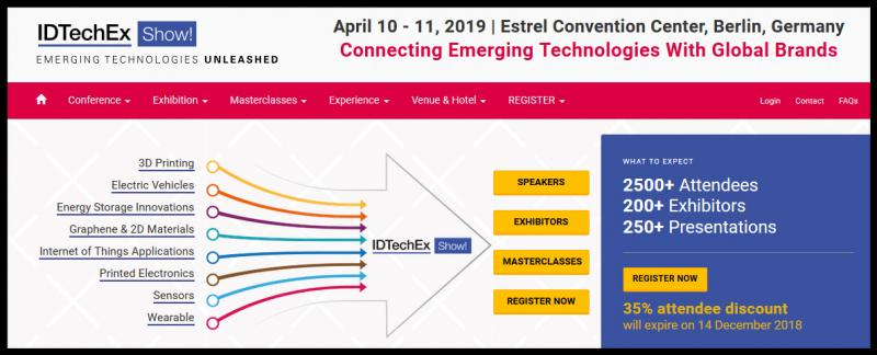 10-11 April, 2019, Berlin. The IDTechEx Show! presents the latest emerging technologies at one event, with eight concurrent technologies and a single exhibition covering 3D Printing, Electric Vehicles, Energy Storage, Graphene, Internet of Things, Printed Electronics, Sensors & Wearable Technology. Read more at: https://www.idtechex.com/europe2019/show/en/