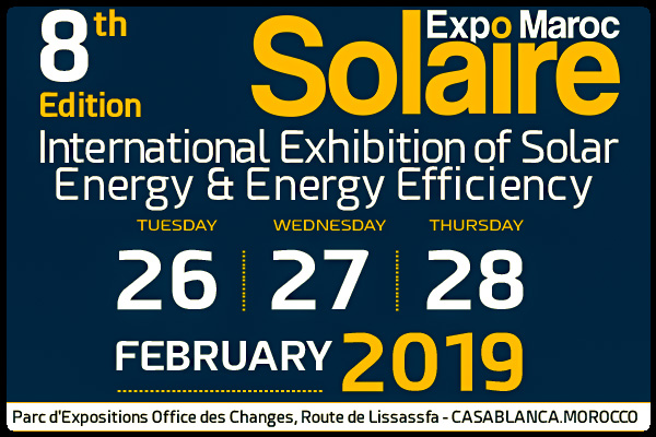Confident on this positive momentum initiated at the 2018 edition, SOLAIRE EXPO MAROC has become the leading exhibition in the field of solar energy andenergy efficiency in Morocco, Africa and around the Mediterranean.  SOLAIRE EXPO MAROC is an adequate and coherent B to B platform to create,develop and present solutions for solar energy and energy efficiency actors andamateurs, enabling you to:      Present your technical innovations and the latest trends.     Develop your international market, especially in Morocco and Africa.     Focus all your business meetings in one place.     Offer your products and services to targeted professional visitors.