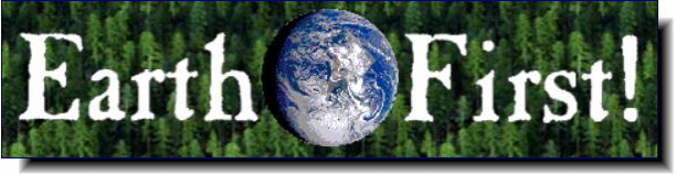 Earth First! | Are you tired of namby-pamby environmental groups?