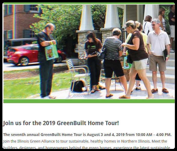 The seventh annual GreenBuilt Home Tour is August 3 and 4, 2019 from 10:00 AM – 4:00 PM. Join the Illinois Green Alliance to tour sustainable, healthy homes in Northern Illinois. Meet the builders, designers, and homeowners behind the green homes, experience the latest sustainable home technologies in action, and learn what you can do in your own home. Passport Tickets are now available for the 2019 tour. Applications to participate in the 2019 GreenBuilt Home Tour coming soon!  During the 2018 GreenBuilt Home Tour over 1,500 visits were made to the 15 homes featured on the tour!  Learn more and access resources from the 2018 tour weekend by visiting the Quick Links below.