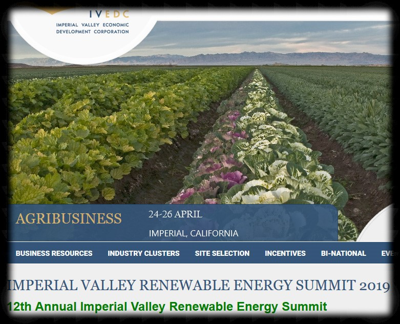 Imperial Valley is home to more than 2,000 megawatts of geothermal, solar and wind energy developments that have propelled the region into the spotlight as a renewable energy leader. Studies show Imperial Valley has the potential to produce up to 25,000 megawatts of renewable energy. As California pushes for an increased Renewable Portfolio Standard (RPS) of 33% by 2020 to 50% by 2030, Imperial Valley continues to be positioned to be a major contributor in helping the state achieve its RPS goals.  The Imperial Valley Renewable Energy Summit offers an exciting, comprehensive program of engaging and informative speakers to discuss the issues that are most relevant to the renewable energy industry. In addition, the Summit includes: a business exposition, ample networking opportunities and a banquet.