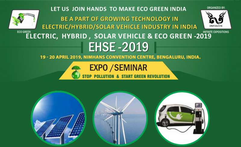 Precisely organized for providing an overview of the latest trends on ELECTRIC, HYBRID ,SOLAR VEHICLE& ECO GREEN PRODUCTS / INDUSTRY by show casing the advance technology in ELECTRIC, HYBRID, SOLAR VEHICLE INDUSTRY& ECO –GREEN PRODUCTS has in store for all the manufacturers, distributors, dealers and traders from all over India.  EHSE ‐ 2019 is one of the Trade Shows in India concurrently being held for Two Days presenting a communication platform to all the entrepreneurs involved in the creative and productive innovations of the Industry, covering a broad spectrum of products on ELECTRIC, HYBRID, SOLAR VEHILCE & ECO GREEN PRODUCTS.