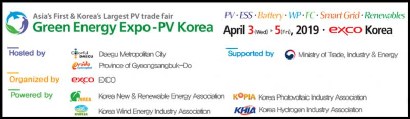 Date April 3th(Wed) ~ 5th(Fri), 2019 VenueEXCO Title International Green Energy Expo & Conference 2019 Hosted byDaegu Metropolitan City, Province of Gyeongsangbuk-do Organized by EXCO, Korea New & Renewable Energy Association, Korea Photovoltaic Industry Association, Korea Wind Energy Industry Association, Korea Hydrogen Industry Association, Kotra Conference1,720 industry professionals from 17 fields of renewable energy attended in 2016 GoalTo establish most suitable marketing bridge-head in Asian Market