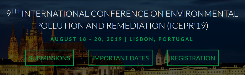 The 9th International Conference on Environmental Pollution and Remediation (ICEPR'19) aims to become the leading annual conference in fields related to environmental pollution and remediation. The goal of ICEPR'19 is to gather scholars from all over the world to present advances in the relevant fields and to foster an environment conducive to exchanging ideas and information. This conference will also provide an ideal environment to develop new collaborations and meet experts on the fundamentals, applications, and products of the mentioned fields.