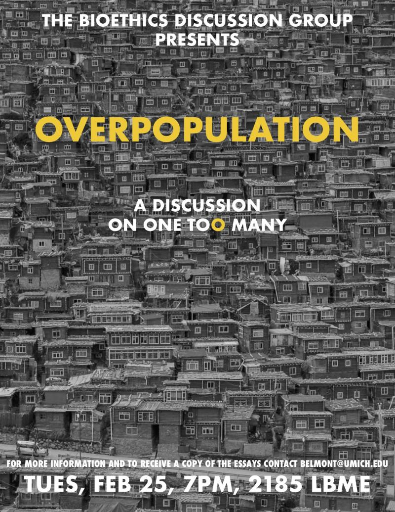 Bioethics Discussion: Overpopulation February 25, 2019 @ 7:00 pm - 8:30 pm	 Overpopulation  A discussion on one to(o) many.  For more information and/or to receive a copy of the readings contact Barry Belmont at belmont@umich.edu or visit https://belmont.bme.umich.edu/bioethics-discussion-group/discussions/.