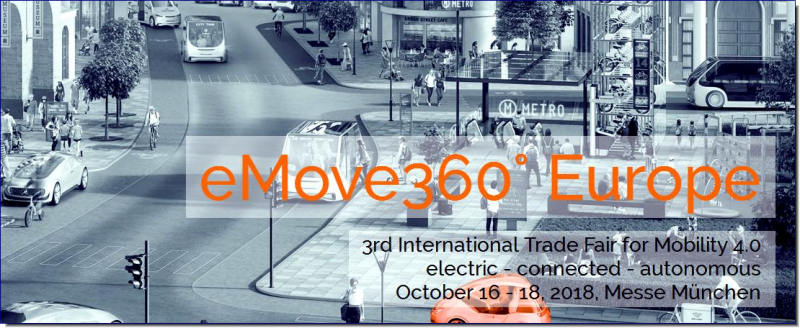 eMove360° Europe 2017 (October 16 – 18, 2018, Messe München) is a international trade fair for Mobility 4.0. It presents the complete range of next generation and sustainable mobility solutions, from Urban & Mobile Design, materials and processing solutions, connected and autonomous driving to electronics and infotainment. Target audience of the exhibition are developers and designers, IT professionals, professional industrial buyers such as fleet managers, decision-makers in cities and communities, touristic regions and service providers.