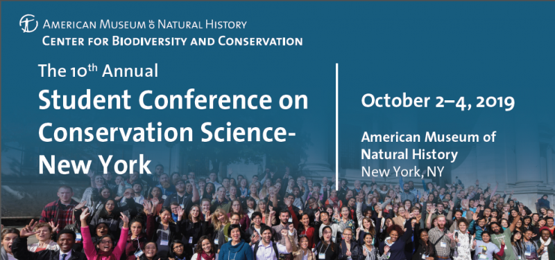 Are you a student, post-doc, or early career professional in a conservation related field? Come meet and exchange ideas with the next generation of conservation professionals at the 2019 Student Conference on Conservation Science- New York! Join Us! Visit www.amnh.org/sccsny for more information! facebook.com/cbc.amnh #SCCSNY2019 Abstract submissions accepted March 1–April 8 Early bird registration ends July 31 Present and get feedback on your research from leading conservation professionals Develop meaningful relationships that lead to collaborations and inspire further research Explore future opportunities at the Resource & Career Fair