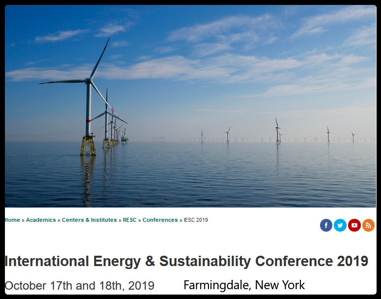 Join the Renewable Energy and Sustainability Center (RESC) at Farmingdale State College for its Eighth Annual International Energy & Sustainability Conference (IESC) 2019.    Why should I attend?  IESC 2019 will provide a great opportunity to gain an up-to-date perspective on renewables, new technology and how they will affect industries, policy developments, programs and incentives.      Are we prepared to face the challenges ahead of finding and integrating sustainable alternative energy sources in a world with diminishing resources, while maintaining and ensuring our energy security?     What effect will upgrading the grid have on energy efficiency, distributed generation of alternative energy resources, sustainability, green building practices, and green data centers?