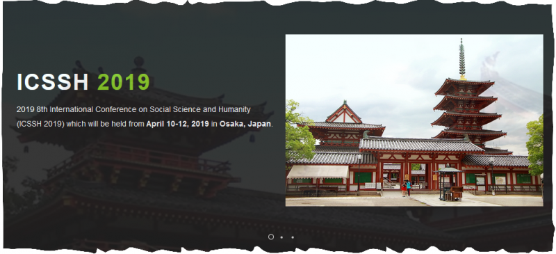 Welcome to the official website of the 2019 8th International Conference on Social Science and Humanity (ICSSH 2019), which will be held from April 10-12, 2019 in Osaka, Japan.  ICSSH 2019 aims to bring together researchers, scientists, engineers, and scholar students to exchange and share their experiences, new ideas, and research results about all aspects of Social Science and Humanity, and discuss the practical challenges encountered and the solutions adopted. The conference will be held every year to make it an ideal platform for people to share views and experiences in Social Science and Humanity and related areas. For more details of the conference schedule, please feel free to contact us at icssh@iedrc.org. The full version of program will be given at Early April.