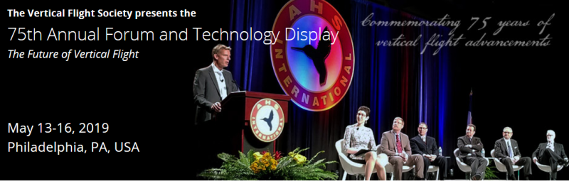 The Vertical Flight Society's 75th Annual Forum & Technology Display is the world's leading international technical event on vertical flight technology. The three-day meeting will include over 250 technical papers on every discipline from Acoustics to Unmanned Systems, as well as dozens of invited presentations and discussions by leaders in the military, government agencies and industry.  The Technology Display, running concurrent with the Forum, is the most extensive exposition of cutting-edge vertical flight technologies in the world, and also includes other technologies more broadly applicable to aerospace in general. Leading manufacturers, service providers, defense agencies, universities, and research and development organizations will showcase the very latest in vertical flight technology.