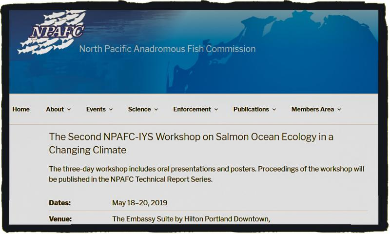 The North Pacific Anadromous Fish Commission is pleased to invite you to the Second International Year of the Salmon (IYS) Workshop on Salmon Ocean Ecology in a Changing Climate to be held on May 18‒20, 2019, at the Embassy Suite by Hilton Portland Downtown, Portland, Oregon, USA. The IYS Workshop will bring together scientists, managers and other stakeholders to consider the current status and future of salmon and their habitats for the conservation of anadromous populations in a changing world