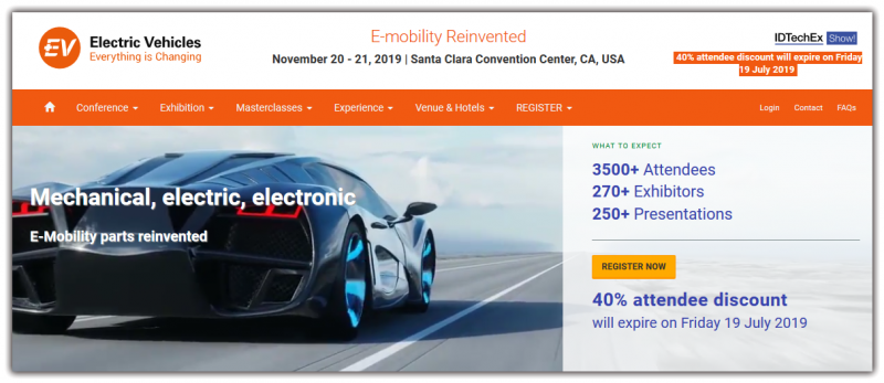 November 20-21 2019, Santa Clara.Electric Vehicles: Everything is Changingwill reveal the latest advances and newest roadmaps in this radically changing industry. We balance the presentations from the giants with new faces revealing important breakthroughs. IDTechEx finds the companies and researchers that break the mould. What to Expect Identify rich pickings for chemicals and intermediate materials suppliers and others. Understand disruptive change from: Forthcoming energy independent vehicles (EIVs) Totally new energy storage and other components Merging of systems and structural electronics Read more at: https://www.idtechex.com/electric-vehicles-usa/show/en/
