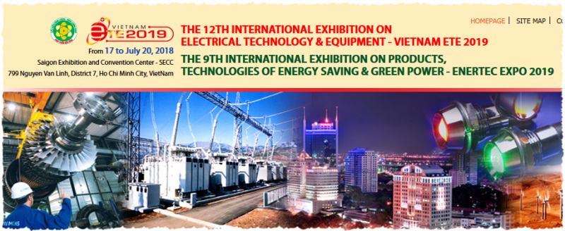 The 12th International Exhibition On Electrical Technology & Equipment – Vietnam ETE 2019  The 9th International Exhibition On Products, Technologies Of Energy Saving & Green Power – Enertec Expo 2019  Time 	  From July 17 to July 20, 2019  Venue 	  Saigon Exhibition and Convention Center – SECC  799 Nguyen Van Linh, District 7, Ho Chi Minh City, Vietnam  Patronages 	      Ministry of Industry and Trade, Ho Chi Minh City People's Committee  Hosting Organizations 	      Ho Chi Minh City Department of Industry and Trade